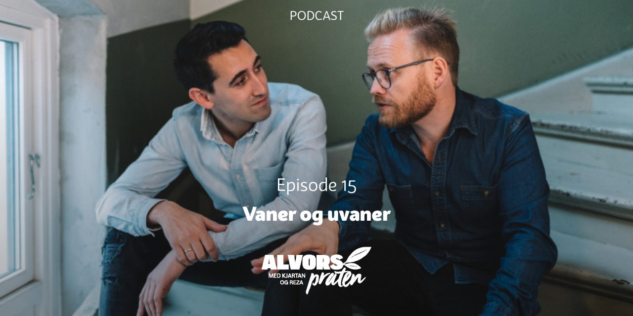 Alvorspraten #15 Vaner og uvaner | Med Kjartan Ørnes og Reza Mohammadi